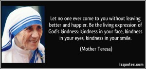 quote-let-no-one-ever-come-to-you-without-leaving-better-and-happier-be-the-living-expression-of-god-s-mother-teresa-348312